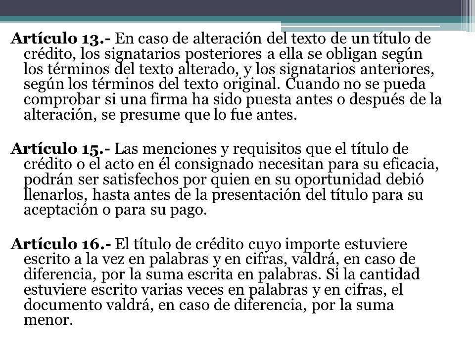 Artículo 13.- En caso de alteración del texto de un título de crédito, los signatarios posteriores a ella se obligan según los términos del texto alte