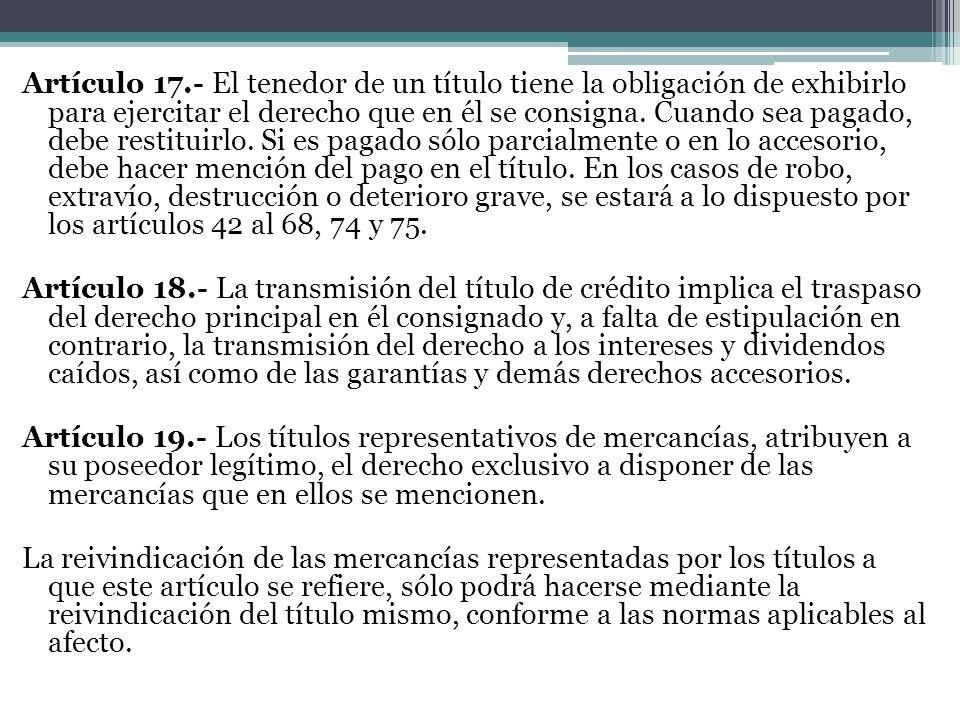 Artículo 17.- El tenedor de un título tiene la obligación de exhibirlo para ejercitar el derecho que en él se consigna. Cuando sea pagado, debe restit