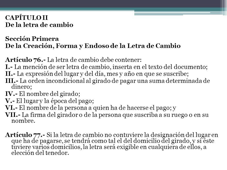 CAPÍTULO II De la letra de cambio Sección Primera De la Creación, Forma y Endoso de la Letra de Cambio Artículo 76.- La letra de cambio debe contener: