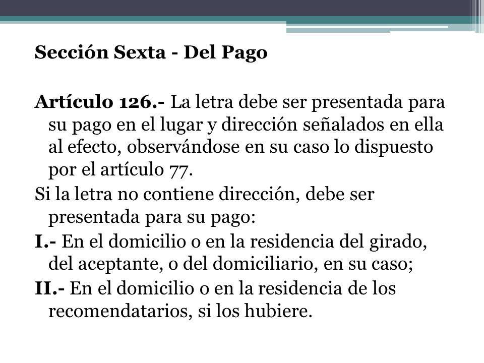 Sección Sexta - Del Pago Artículo 126.- La letra debe ser presentada para su pago en el lugar y dirección señalados en ella al efecto, observándose en
