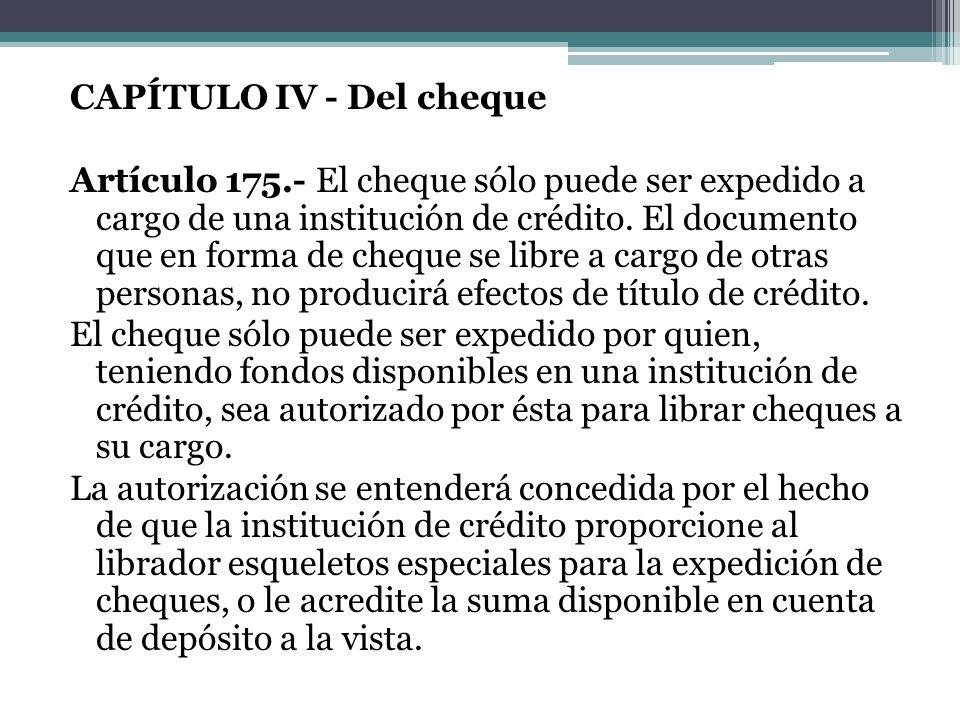 CAPÍTULO IV - Del cheque Artículo 175.- El cheque sólo puede ser expedido a cargo de una institución de crédito. El documento que en forma de cheque s