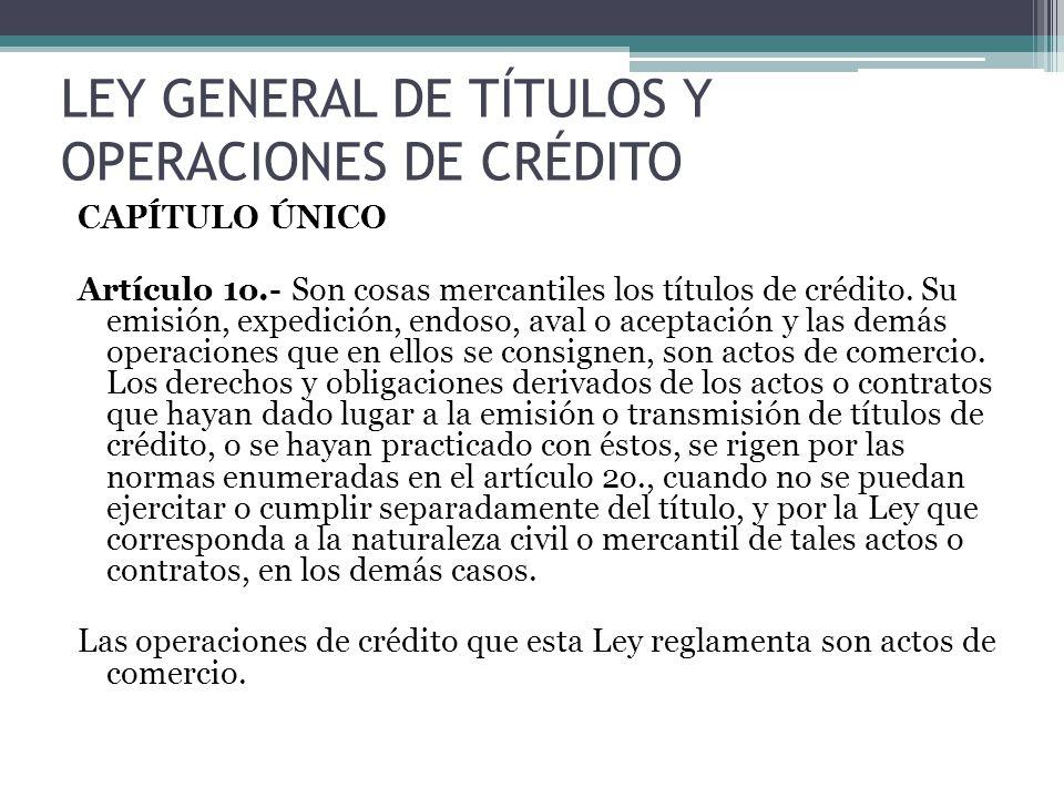 LEY GENERAL DE TÍTULOS Y OPERACIONES DE CRÉDITO CAPÍTULO ÚNICO Artículo 1o.- Son cosas mercantiles los títulos de crédito. Su emisión, expedición, end
