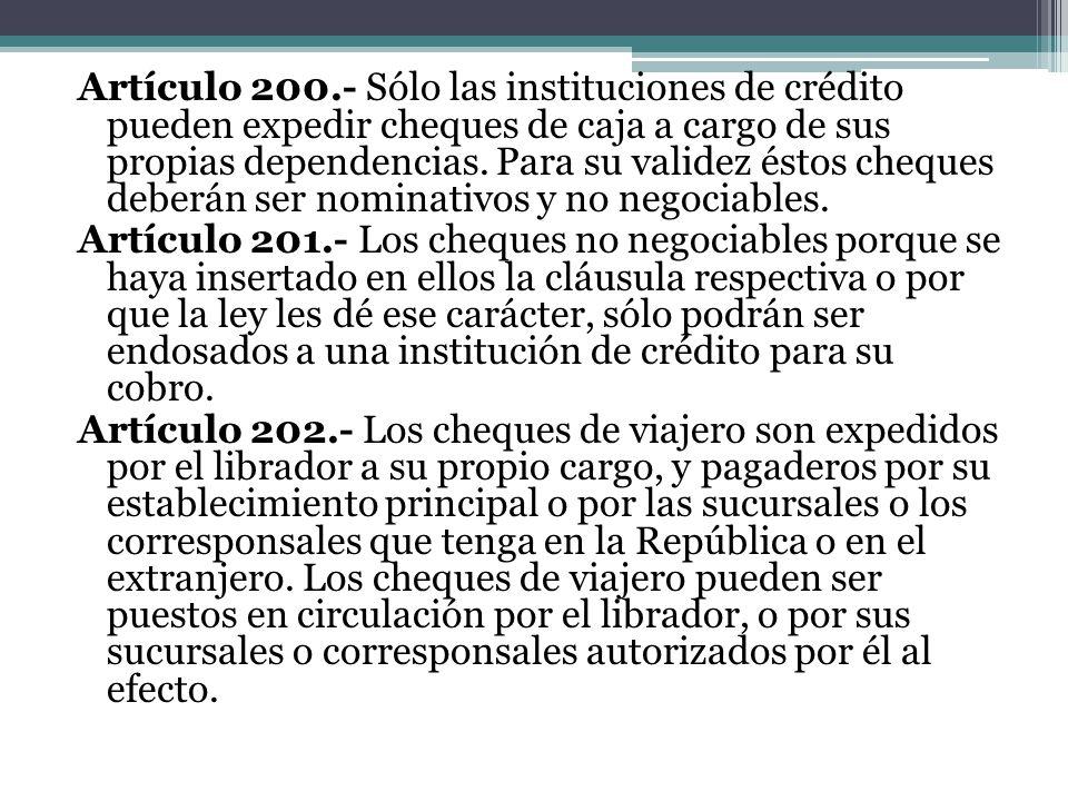 Artículo 200.- Sólo las instituciones de crédito pueden expedir cheques de caja a cargo de sus propias dependencias. Para su validez éstos cheques deb