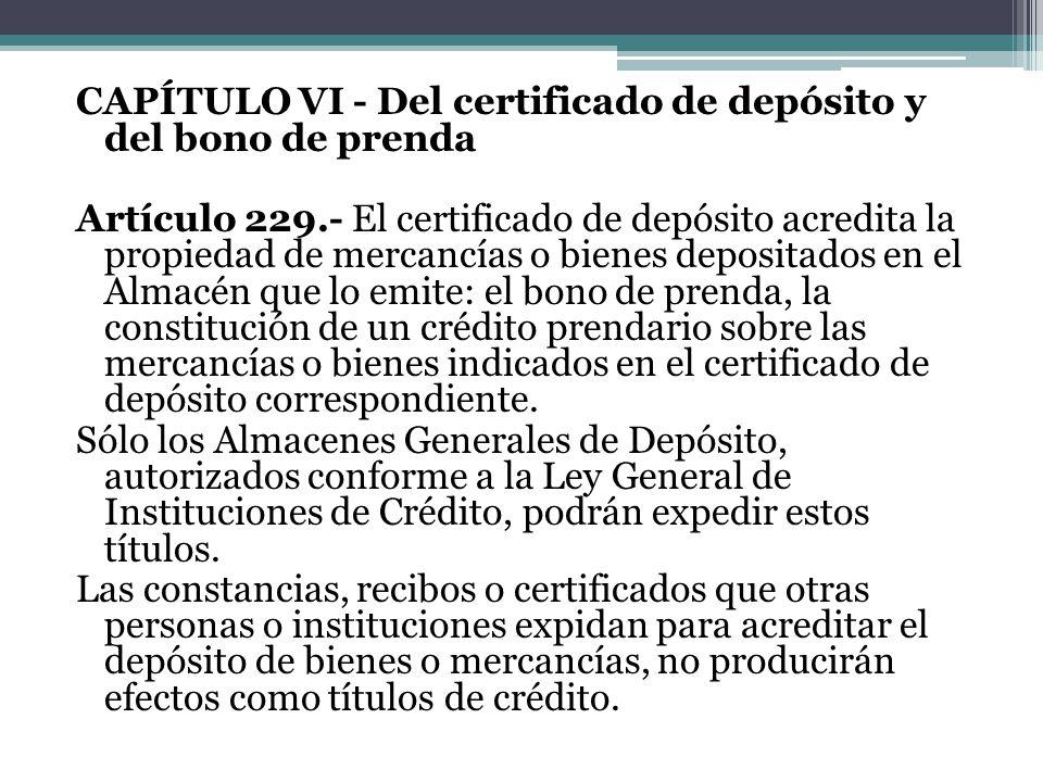 CAPÍTULO VI - Del certificado de depósito y del bono de prenda Artículo 229.- El certificado de depósito acredita la propiedad de mercancías o bienes