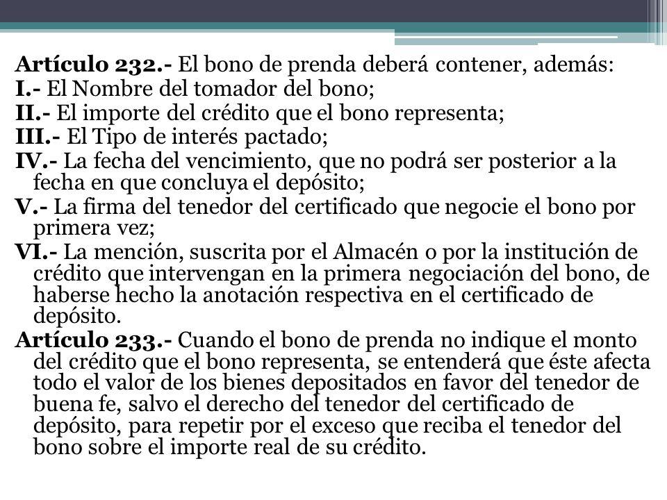 Artículo 232.- El bono de prenda deberá contener, además: I.- El Nombre del tomador del bono; II.- El importe del crédito que el bono representa; III.