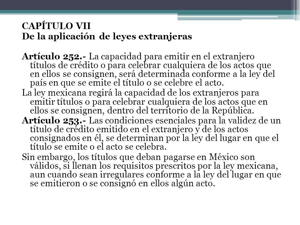 CAPÍTULO VII De la aplicación de leyes extranjeras Artículo 252.- La capacidad para emitir en el extranjero títulos de crédito o para celebrar cualqui