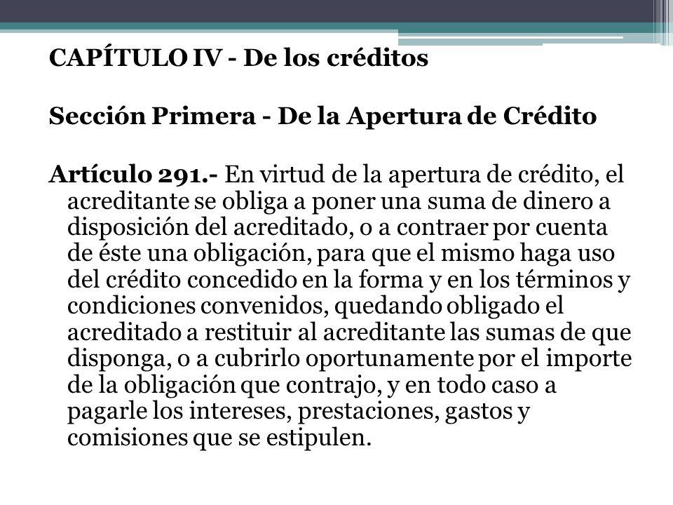 CAPÍTULO IV - De los créditos Sección Primera - De la Apertura de Crédito Artículo 291.- En virtud de la apertura de crédito, el acreditante se obliga