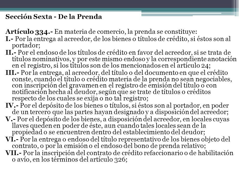 Sección Sexta - De la Prenda Artículo 334.- En materia de comercio, la prenda se constituye: I.- Por la entrega al acreedor, de los bienes o títulos d
