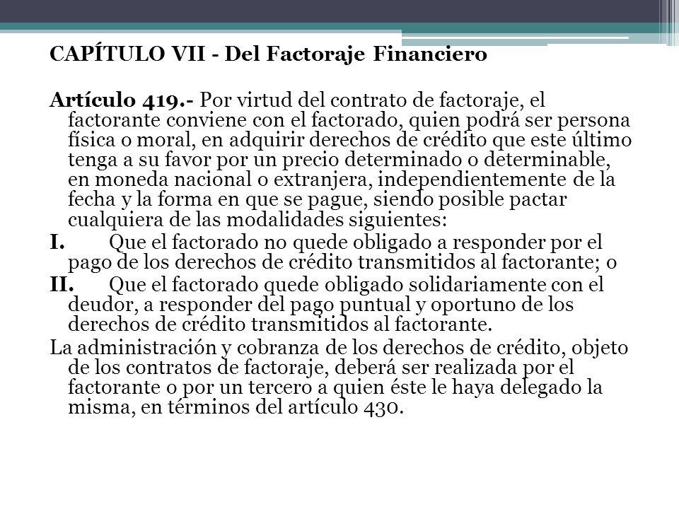 CAPÍTULO VII - Del Factoraje Financiero Artículo 419.- Por virtud del contrato de factoraje, el factorante conviene con el factorado, quien podrá ser