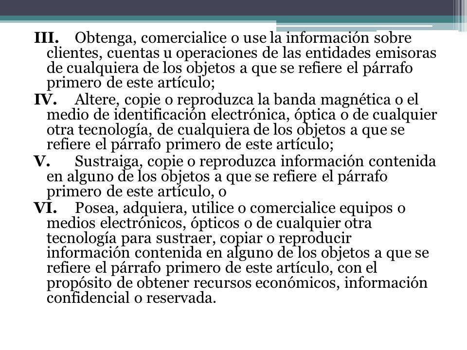III.Obtenga, comercialice o use la información sobre clientes, cuentas u operaciones de las entidades emisoras de cualquiera de los objetos a que se r