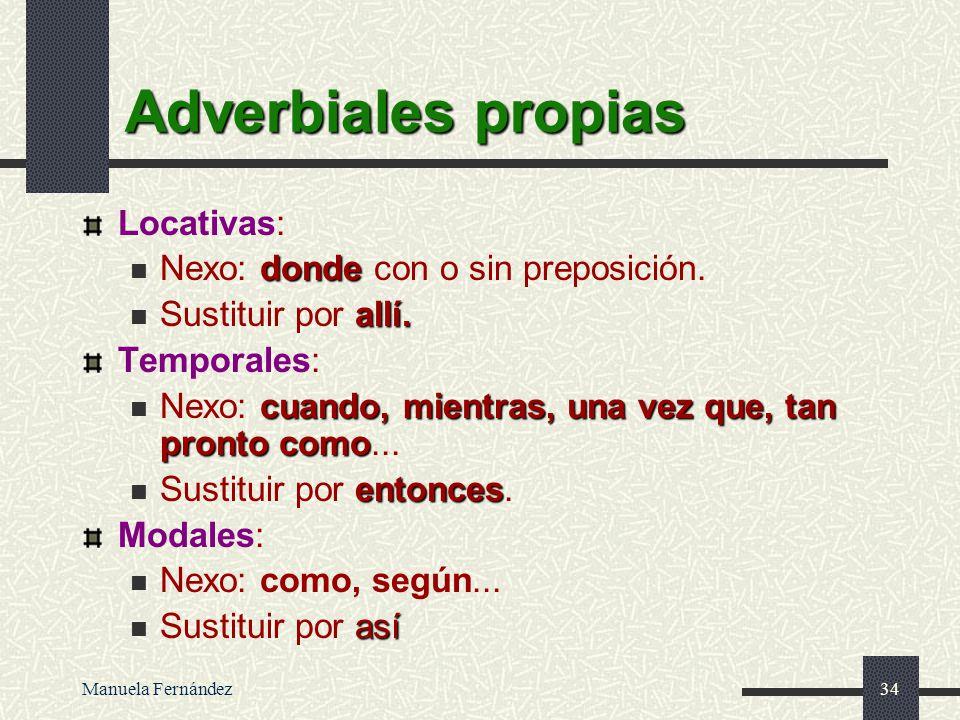 Manuela Fernández33 Subordinadas Adverbiales Subordinadas circunstanciales adverbiales (adverbiales propias): Locativas: donde... Temporales: cuando,