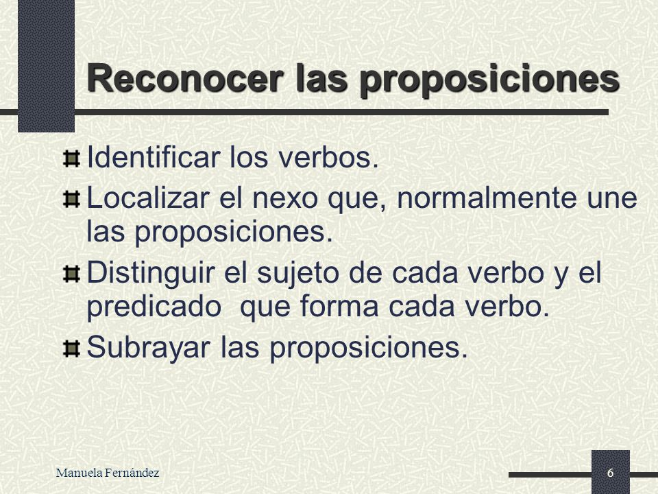 Manuela Fernández5 ORACI Ó N COMPLEJA Más de un verbo en forma personal (más de un predicado) Un verbo depende del otro, es decir, el sujeto de la ora