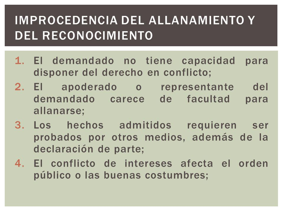 1.El demandado no tiene capacidad para disponer del derecho en conflicto; 2.El apoderado o representante del demandado carece de facultad para allanar