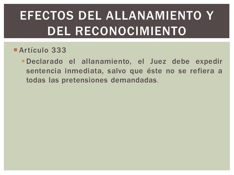 Artículo 333 Declarado el allanamiento, el Juez debe expedir sentencia inmediata, salvo que éste no se refiera a todas las pretensiones demandadas. EF