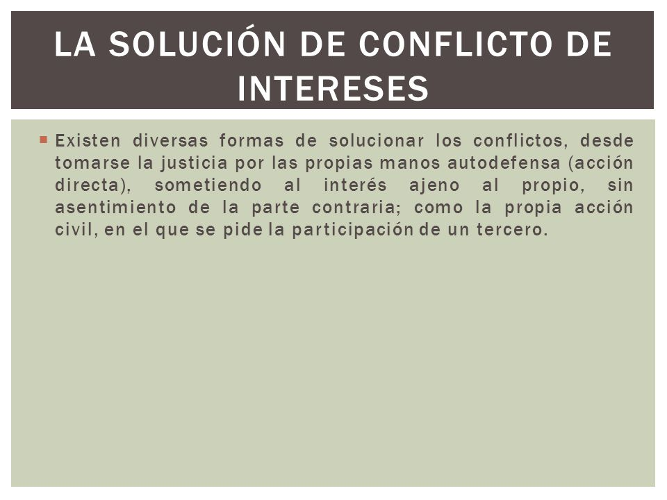 Existen diversas formas de solucionar los conflictos, desde tomarse la justicia por las propias manos autodefensa (acción directa), sometiendo al inte