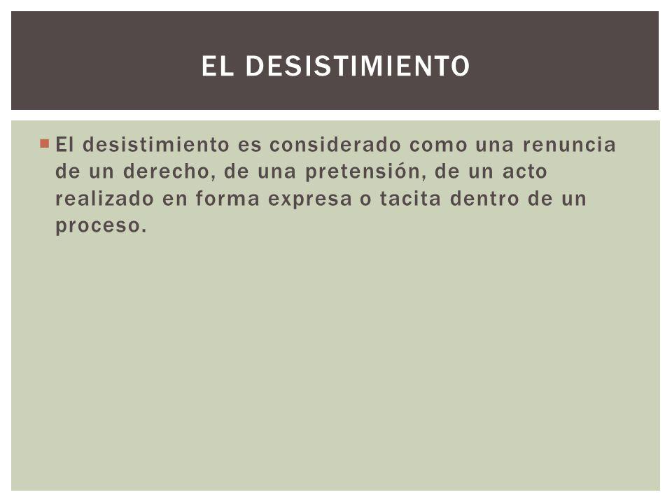 El desistimiento es considerado como una renuncia de un derecho, de una pretensión, de un acto realizado en forma expresa o tacita dentro de un proceso.