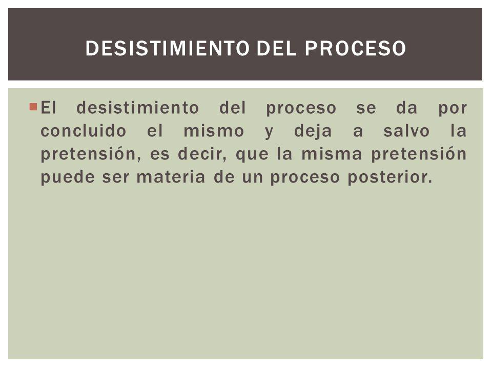 El desistimiento del proceso se da por concluido el mismo y deja a salvo la pretensión, es decir, que la misma pretensión puede ser materia de un proceso posterior.