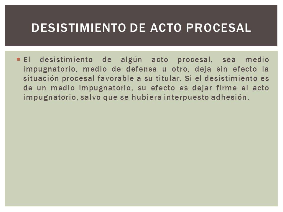 El desistimiento de algún acto procesal, sea medio impugnatorio, medio de defensa u otro, deja sin efecto la situación procesal favorable a su titular.