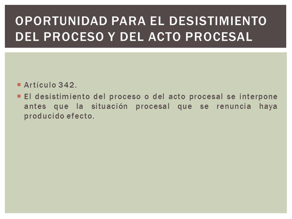 Artículo 342. El desistimiento del proceso o del acto procesal se interpone antes que la situación procesal que se renuncia haya producido efecto. OPO