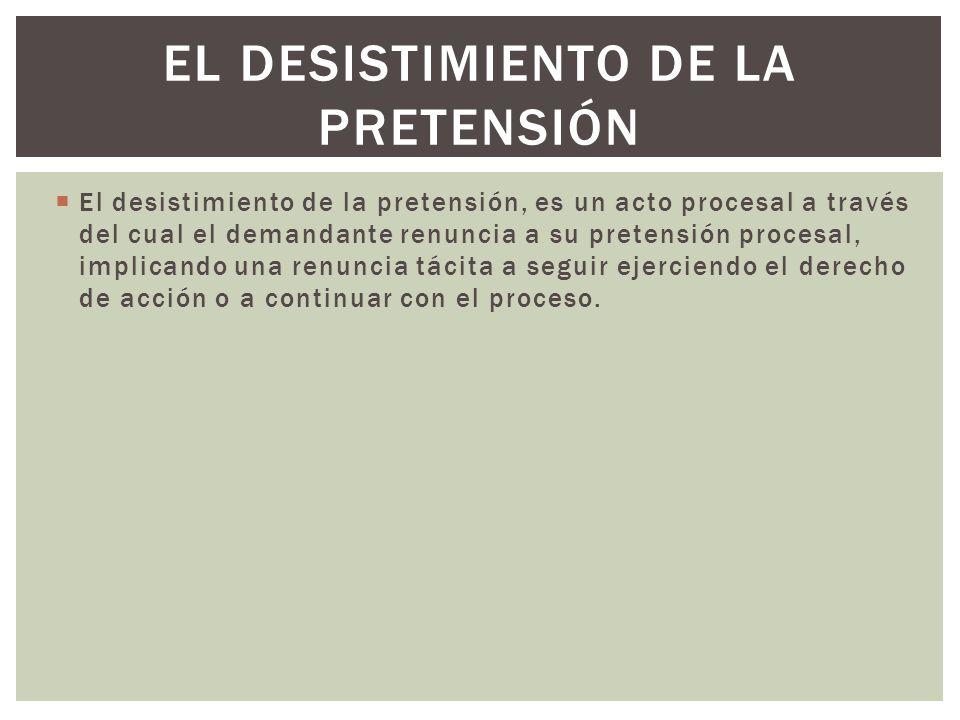 El desistimiento de la pretensión, es un acto procesal a través del cual el demandante renuncia a su pretensión procesal, implicando una renuncia táci