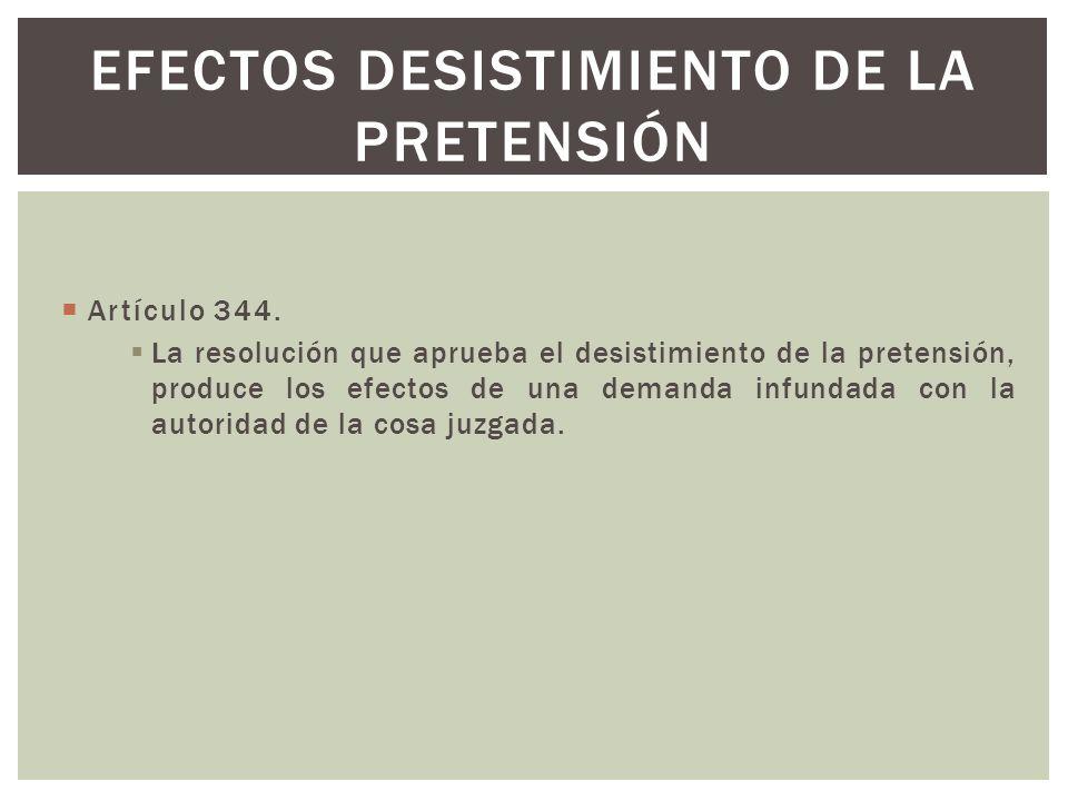Artículo 344. La resolución que aprueba el desistimiento de la pretensión, produce los efectos de una demanda infundada con la autoridad de la cosa ju