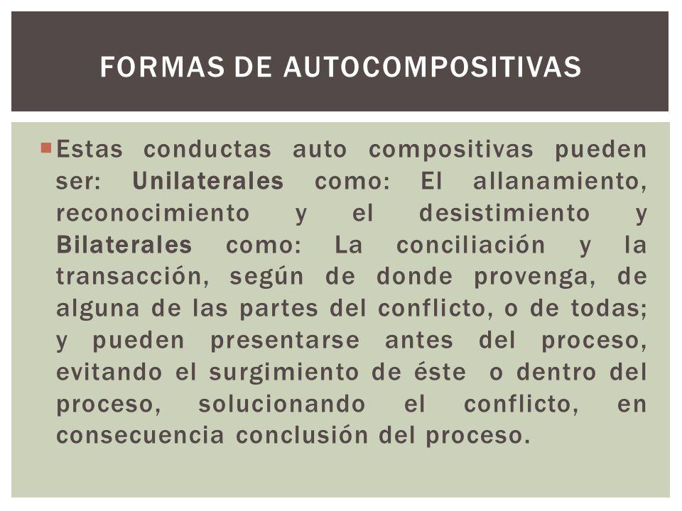 Estas conductas auto compositivas pueden ser: Unilaterales como: El allanamiento, reconocimiento y el desistimiento y Bilaterales como: La conciliació