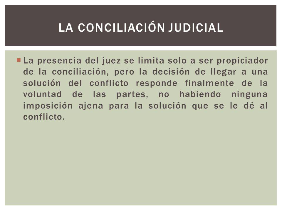 La presencia del juez se limita solo a ser propiciador de la conciliación, pero la decisión de llegar a una solución del conflicto responde finalmente de la voluntad de las partes, no habiendo ninguna imposición ajena para la solución que se le dé al conflicto.
