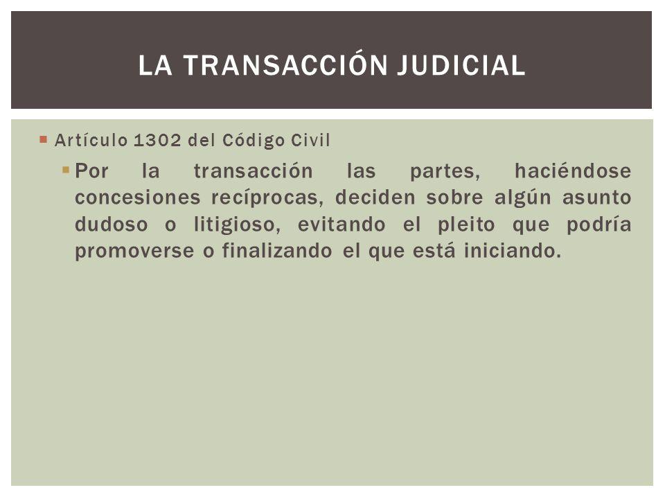 Artículo 1302 del Código Civil Por la transacción las partes, haciéndose concesiones recíprocas, deciden sobre algún asunto dudoso o litigioso, evitando el pleito que podría promoverse o finalizando el que está iniciando.