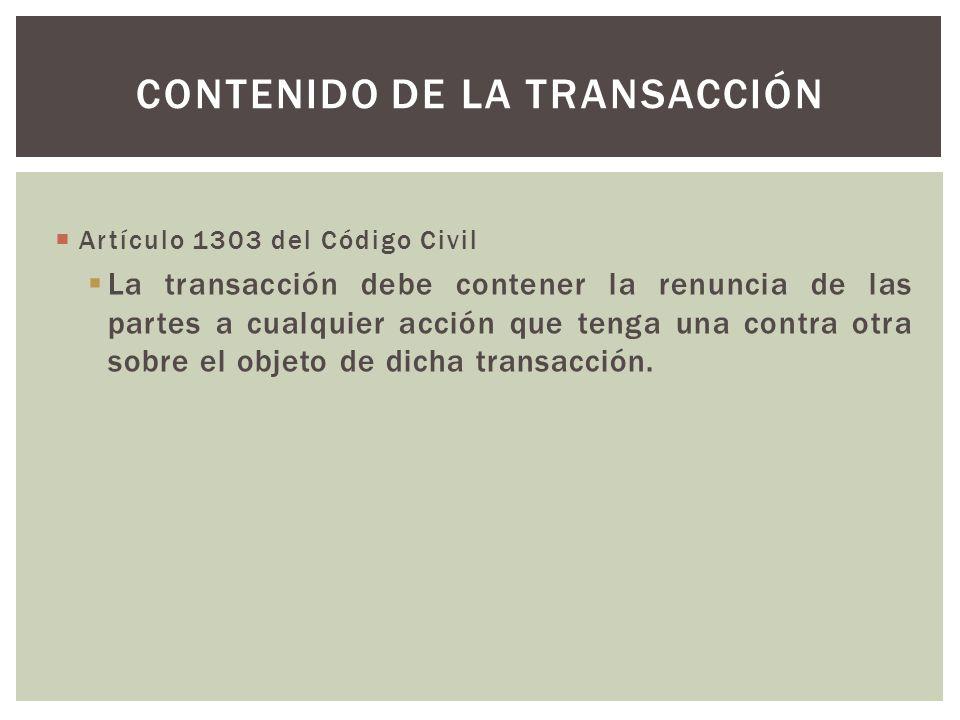 Artículo 1303 del Código Civil La transacción debe contener la renuncia de las partes a cualquier acción que tenga una contra otra sobre el objeto de