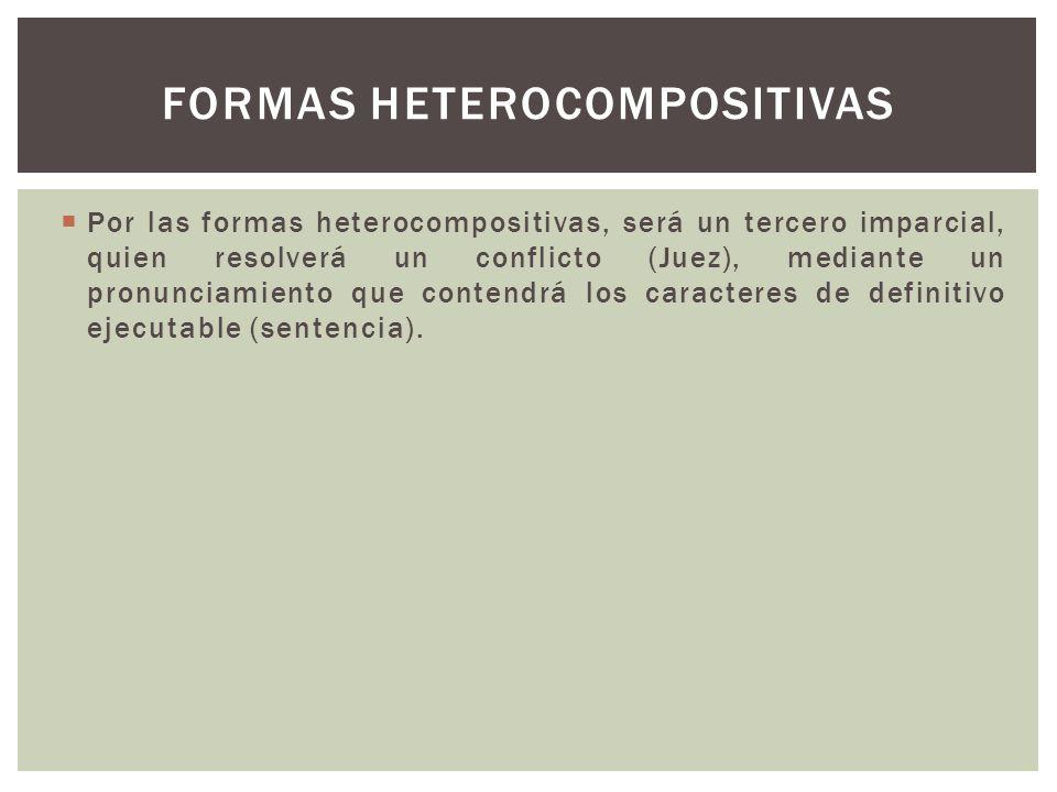 Por las formas heterocompositivas, será un tercero imparcial, quien resolverá un conflicto (Juez), mediante un pronunciamiento que contendrá los caracteres de definitivo ejecutable (sentencia).