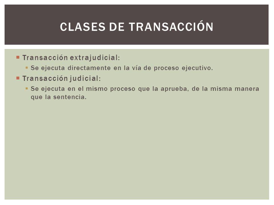Transacción extrajudicial: Se ejecuta directamente en la vía de proceso ejecutivo. Transacción judicial: Se ejecuta en el mismo proceso que la aprueba