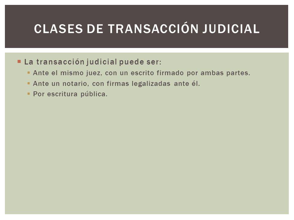La transacción judicial puede ser: Ante el mismo juez, con un escrito firmado por ambas partes. Ante un notario, con firmas legalizadas ante él. Por e