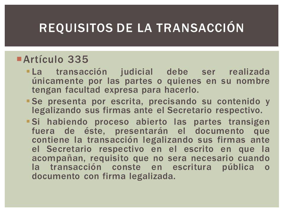 Artículo 335 La transacción judicial debe ser realizada únicamente por las partes o quienes en su nombre tengan facultad expresa para hacerlo.