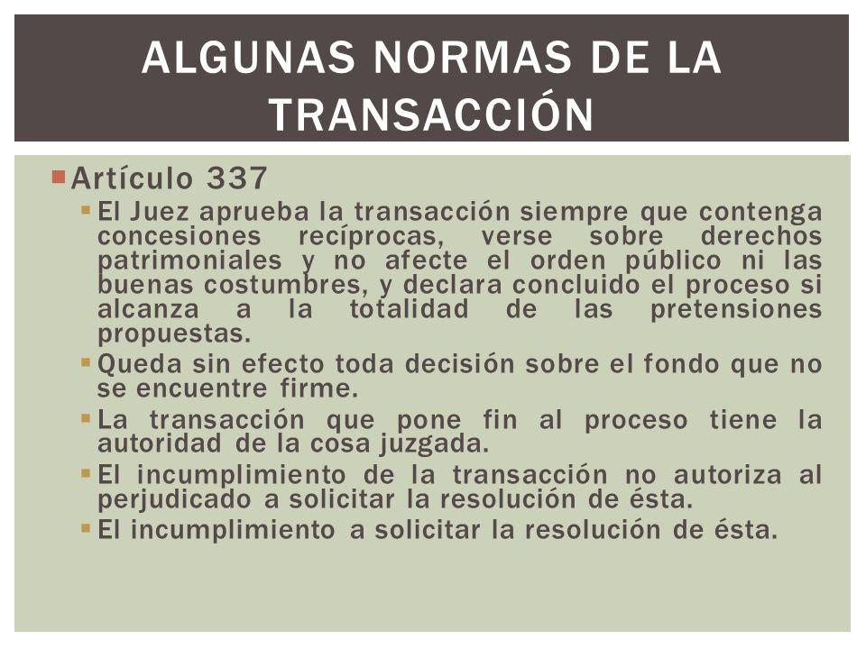 Artículo 337 El Juez aprueba la transacción siempre que contenga concesiones recíprocas, verse sobre derechos patrimoniales y no afecte el orden público ni las buenas costumbres, y declara concluido el proceso si alcanza a la totalidad de las pretensiones propuestas.