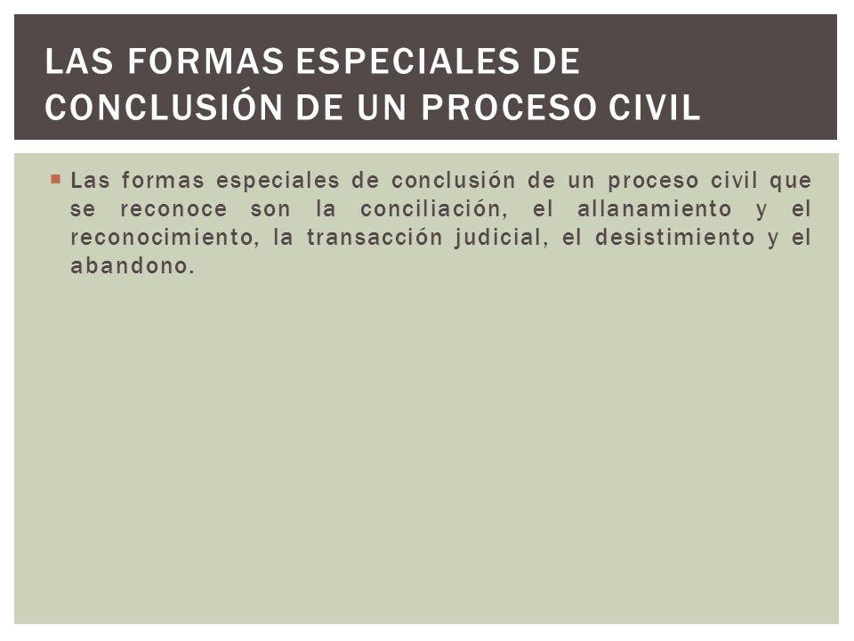 Las formas especiales de conclusión de un proceso civil que se reconoce son la conciliación, el allanamiento y el reconocimiento, la transacción judicial, el desistimiento y el abandono.