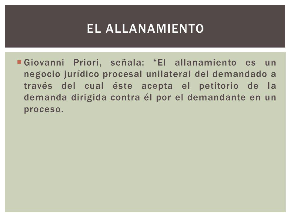 Giovanni Priori, señala: El allanamiento es un negocio jurídico procesal unilateral del demandado a través del cual éste acepta el petitorio de la demanda dirigida contra él por el demandante en un proceso.