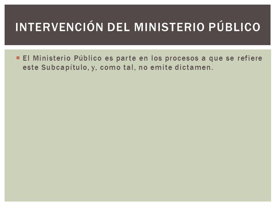 El Ministerio Público es parte en los procesos a que se refiere este Subcapítulo, y, como tal, no emite dictamen. INTERVENCIÓN DEL MINISTERIO PÚBLICO