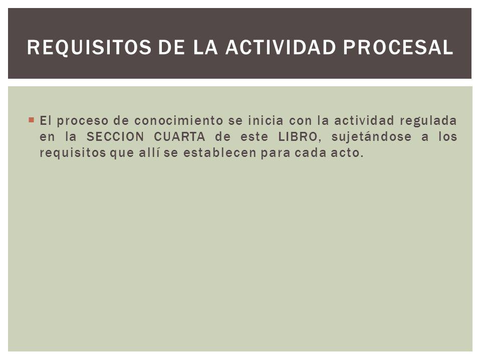 El proceso de conocimiento se inicia con la actividad regulada en la SECCION CUARTA de este LIBRO, sujetándose a los requisitos que allí se establecen