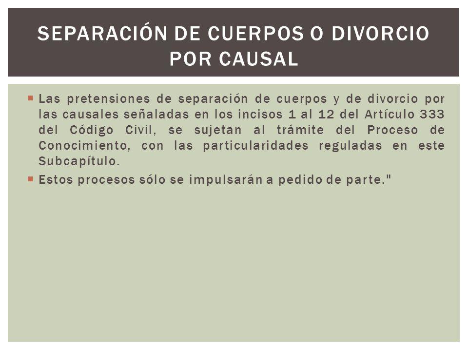 Las pretensiones de separación de cuerpos y de divorcio por las causales señaladas en los incisos 1 al 12 del Artículo 333 del Código Civil, se sujeta