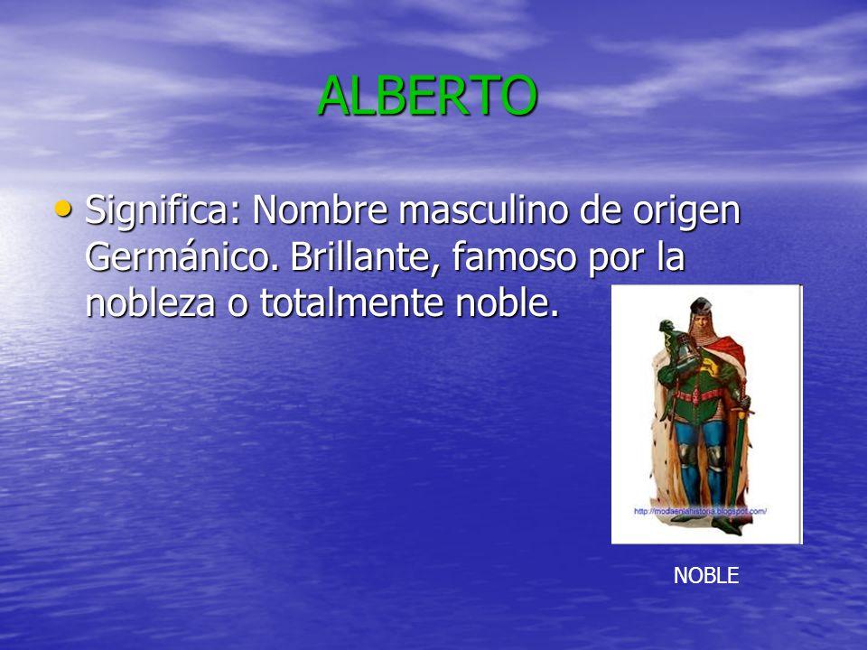 ALBERTO ALBERTO Significa: Nombre masculino de origen Germánico. Brillante, famoso por la nobleza o totalmente noble. Significa: Nombre masculino de o