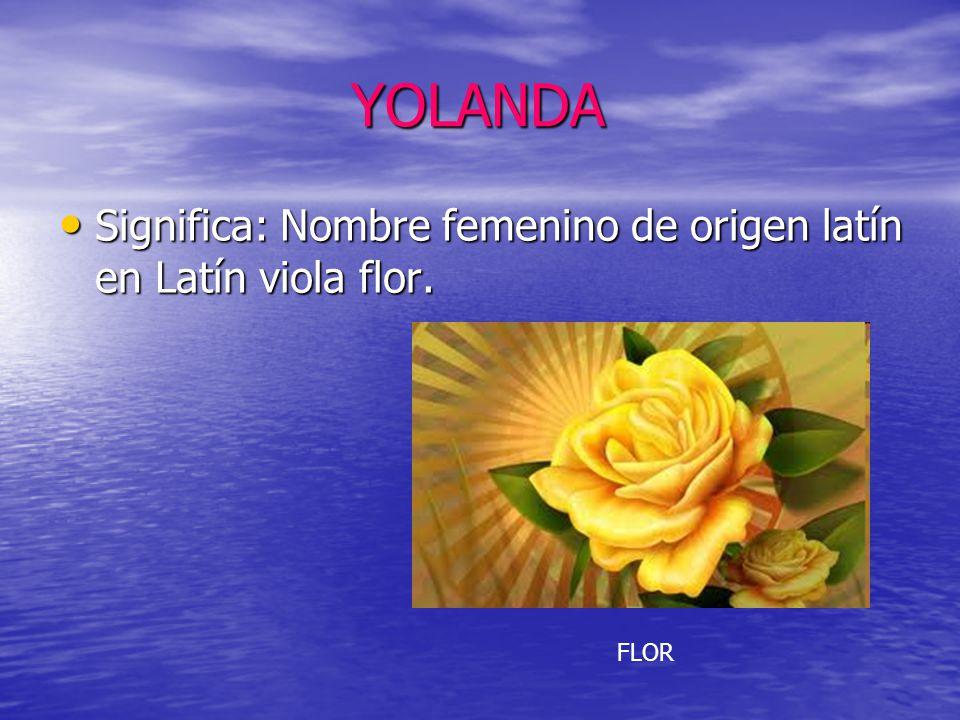 YOLANDA YOLANDA Significa: Nombre femenino de origen latín en Latín viola flor. Significa: Nombre femenino de origen latín en Latín viola flor. FLOR