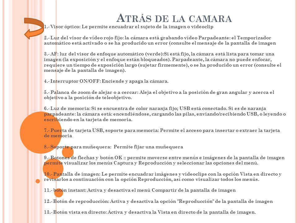 A TRÁS DE LA CAMARA 1.- Visor óptico: Le permite encuadrar el sujeto de la imagen o videoclip 2.- Luz del visor de vídeo rojo fijo: la cámara está gra