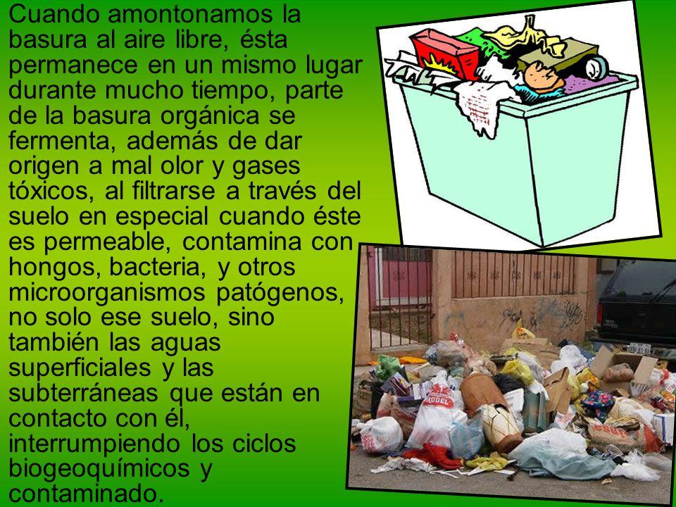 Cuando amontonamos la basura al aire libre, ésta permanece en un mismo lugar durante mucho tiempo, parte de la basura orgánica se fermenta, además de
