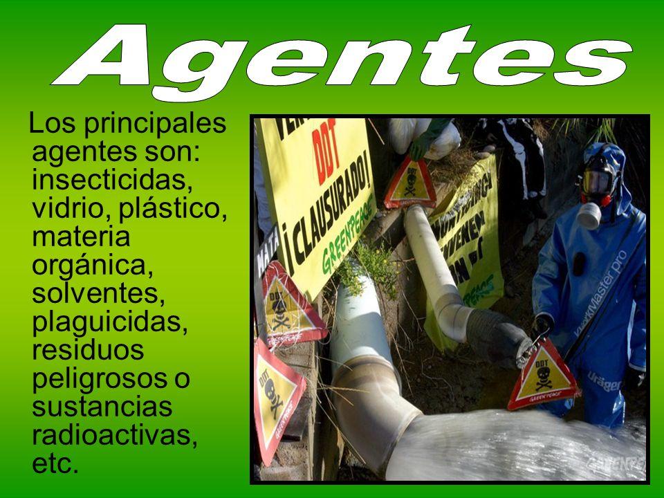 Los principales agentes son: insecticidas, vidrio, plástico, materia orgánica, solventes, plaguicidas, residuos peligrosos o sustancias radioactivas,