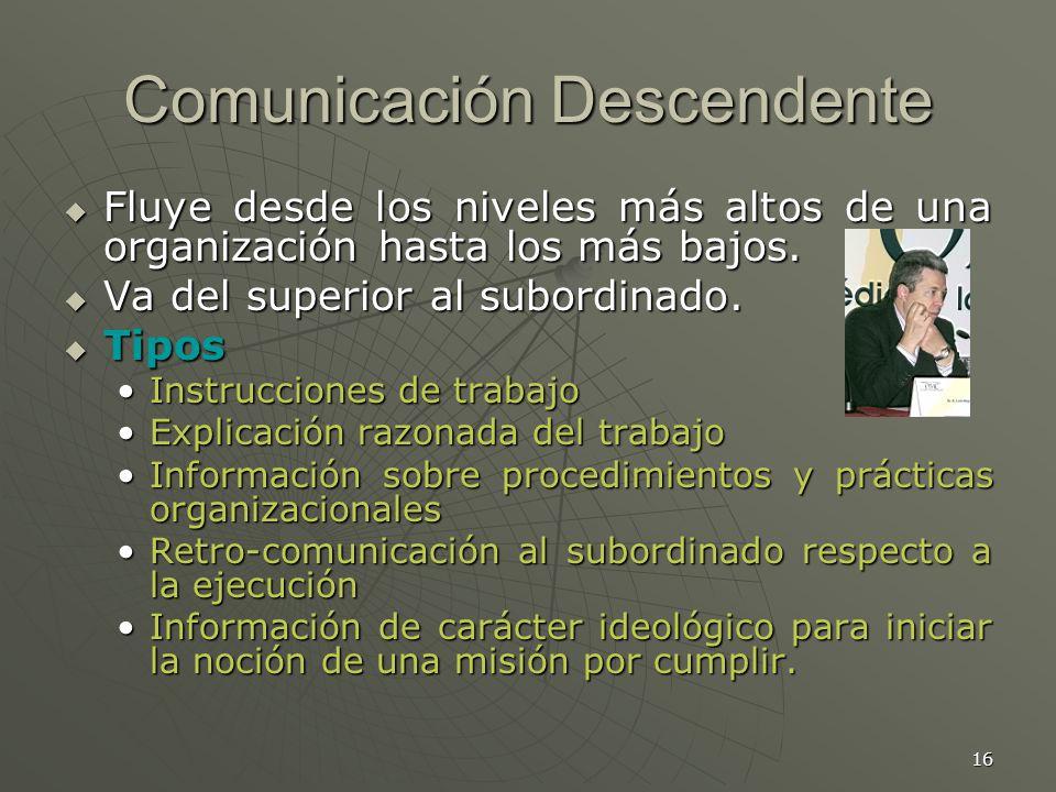 16 Comunicación Descendente Fluye desde los niveles más altos de una organización hasta los más bajos.