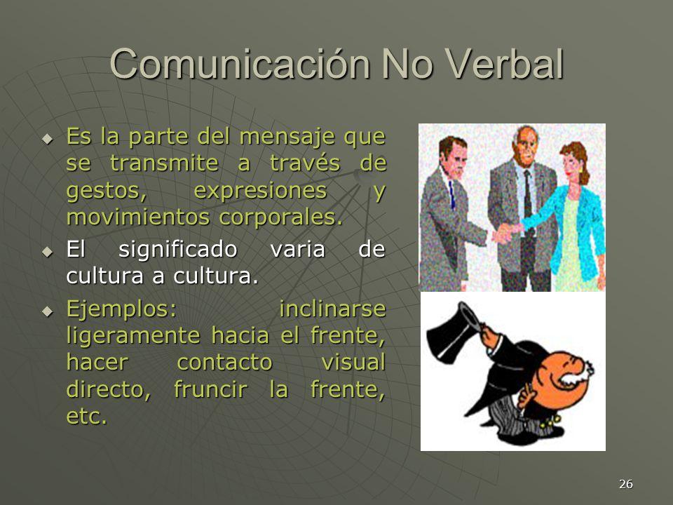 26 Comunicación No Verbal Es la parte del mensaje que se transmite a través de gestos, expresiones y movimientos corporales.
