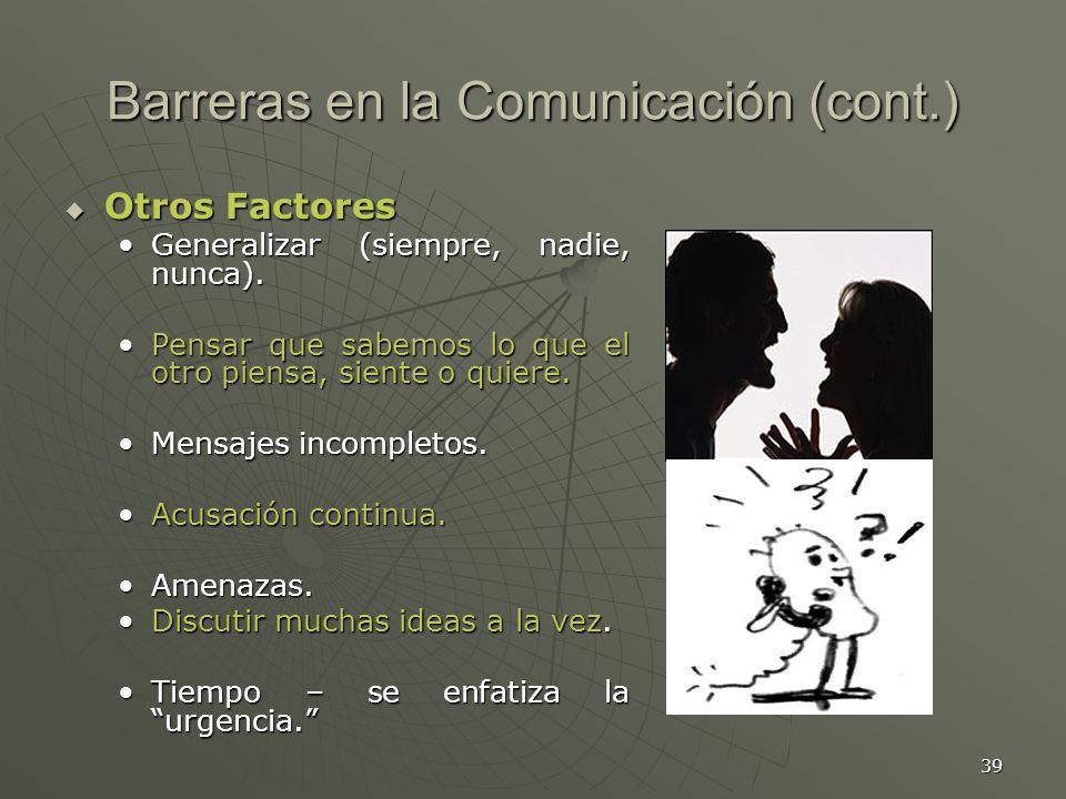 39 Barreras en la Comunicación (cont.) Otros Factores Otros Factores Generalizar (siempre, nadie, nunca).Generalizar (siempre, nadie, nunca).