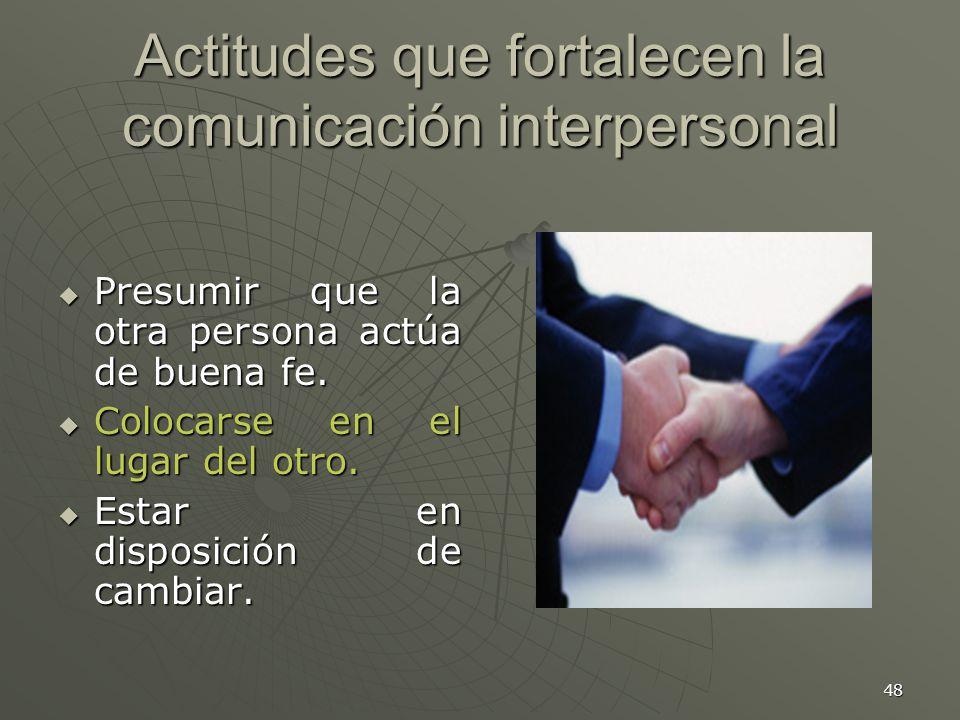 48 Actitudes que fortalecen la comunicación interpersonal Presumir que la otra persona actúa de buena fe.