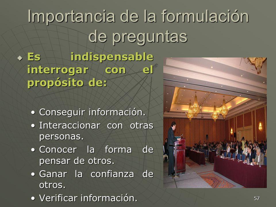 57 Importancia de la formulación de preguntas Es indispensable interrogar con el propósito de: Es indispensable interrogar con el propósito de: Conseguir información.Conseguir información.