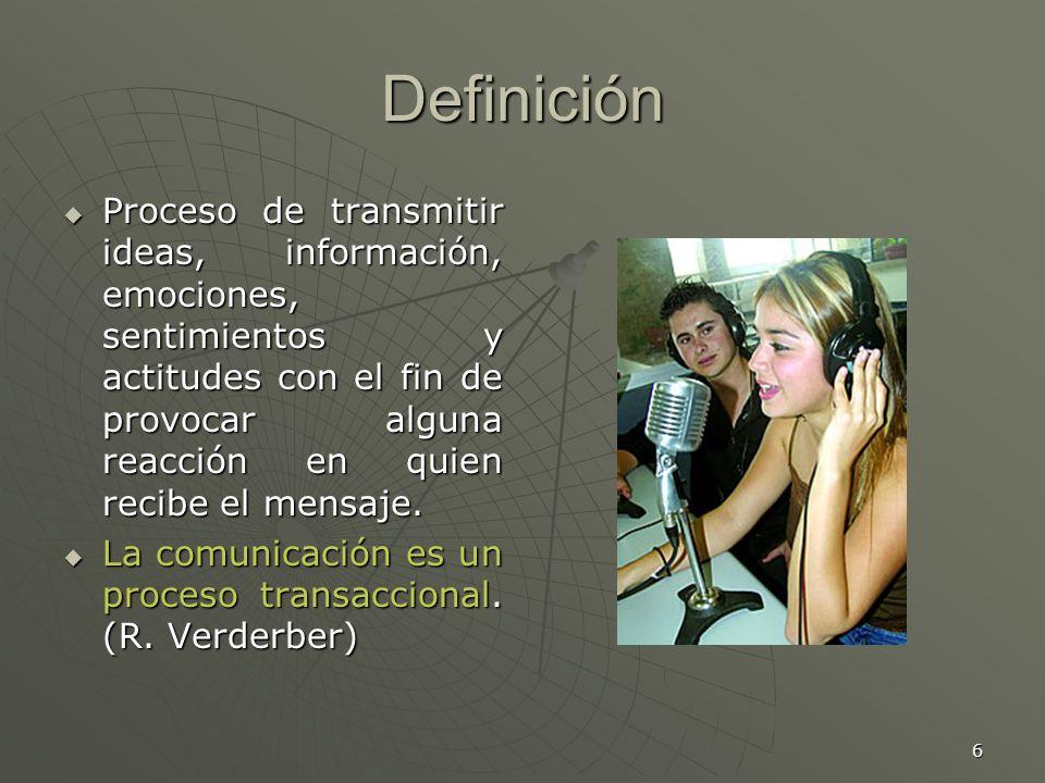 6 Definición Proceso de transmitir ideas, información, emociones, sentimientos y actitudes con el fin de provocar alguna reacción en quien recibe el mensaje.